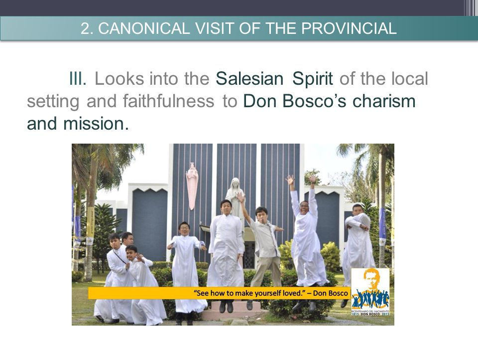III. Looks into the Salesian Spirit of the local setting and faithfulness to Don Bosco's charism and mission. 2. CANONICAL VISIT OF THE PROVINCIAL