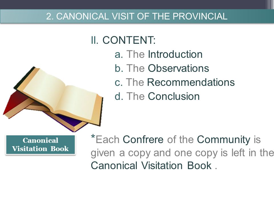 II. CONTENT: a. The Introduction b. The Observations c. The Recommendations d. The Conclusion * Each Confrere of the Community is given a copy and one