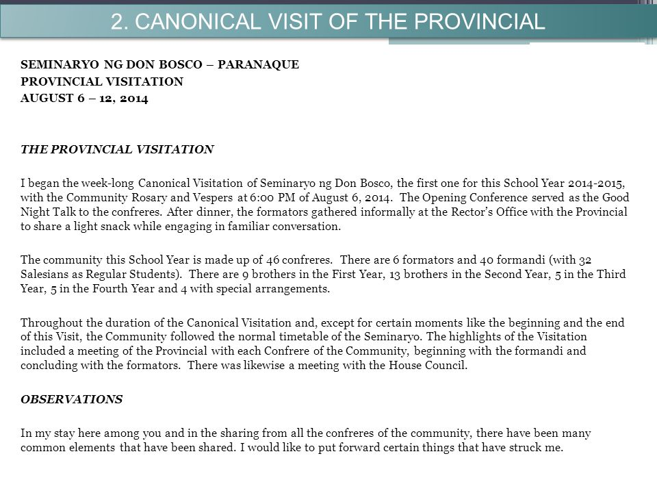 SEMINARYO NG DON BOSCO – PARANAQUE PROVINCIAL VISITATION AUGUST 6 – 12, 2014 THE PROVINCIAL VISITATION I began the week-long Canonical Visitation of Seminaryo ng Don Bosco, the first one for this School Year 2014-2015, with the Community Rosary and Vespers at 6:00 PM of August 6, 2014.