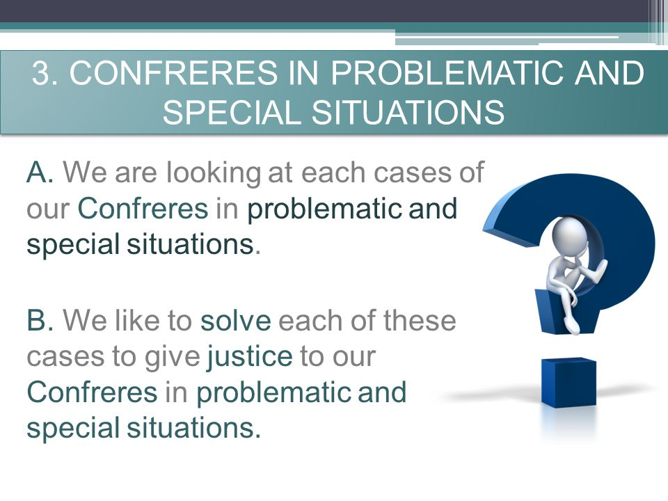 3. CONFRERES IN PROBLEMATIC AND SPECIAL SITUATIONS A. We are looking at each cases of our Confreres in problematic and special situations. B. We like