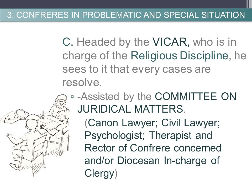 C. Headed by the VICAR, who is in charge of the Religious Discipline, he sees to it that every cases are resolve. ▫ -Assisted by the COMMITTEE ON JURI