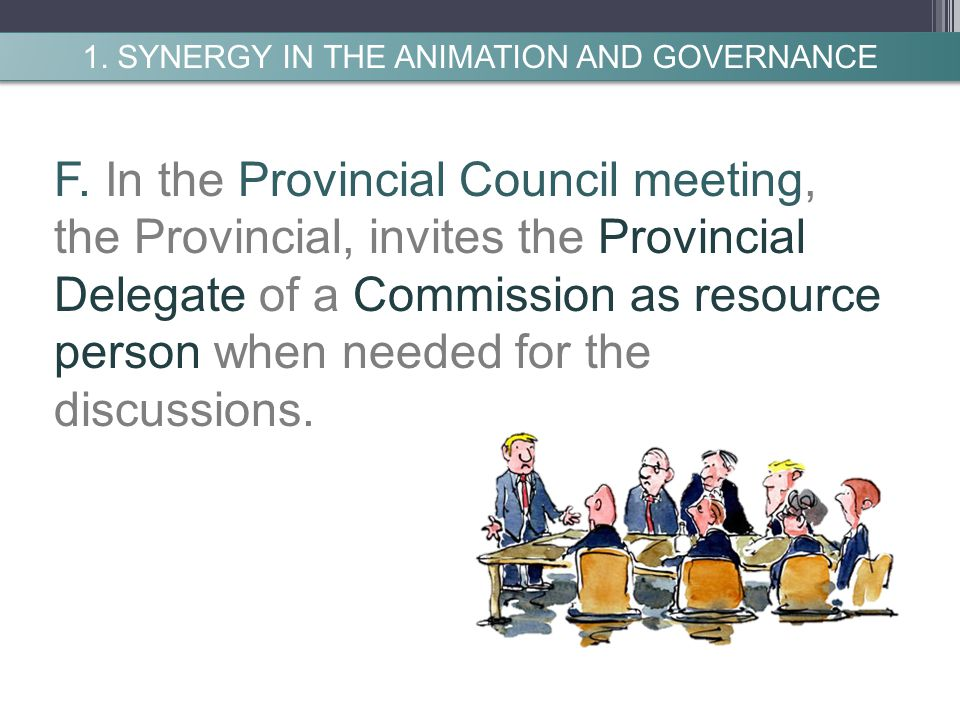 F. In the Provincial Council meeting, the Provincial, invites the Provincial Delegate of a Commission as resource person when needed for the discussio