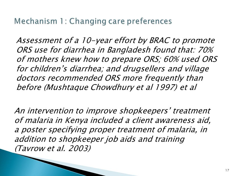 17 Assessment of a 10-year effort by BRAC to promote ORS use for diarrhea in Bangladesh found that: 70% of mothers knew how to prepare ORS; 60% used ORS for children's diarrhea; and drugsellers and village doctors recommended ORS more frequently than before (Mushtaque Chowdhury et al 1997) et al An intervention to improve shopkeepers' treatment of malaria in Kenya included a client awareness aid, a poster specifying proper treatment of malaria, in addition to shopkeeper job aids and training (Tavrow et al.