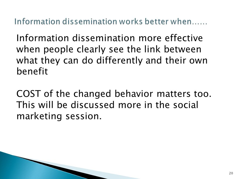 20 Information dissemination more effective when people clearly see the link between what they can do differently and their own benefit COST of the changed behavior matters too.