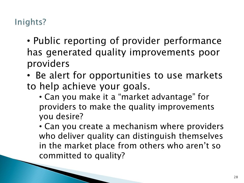 28 Public reporting of provider performance has generated quality improvements poor providers Be alert for opportunities to use markets to help achieve your goals.