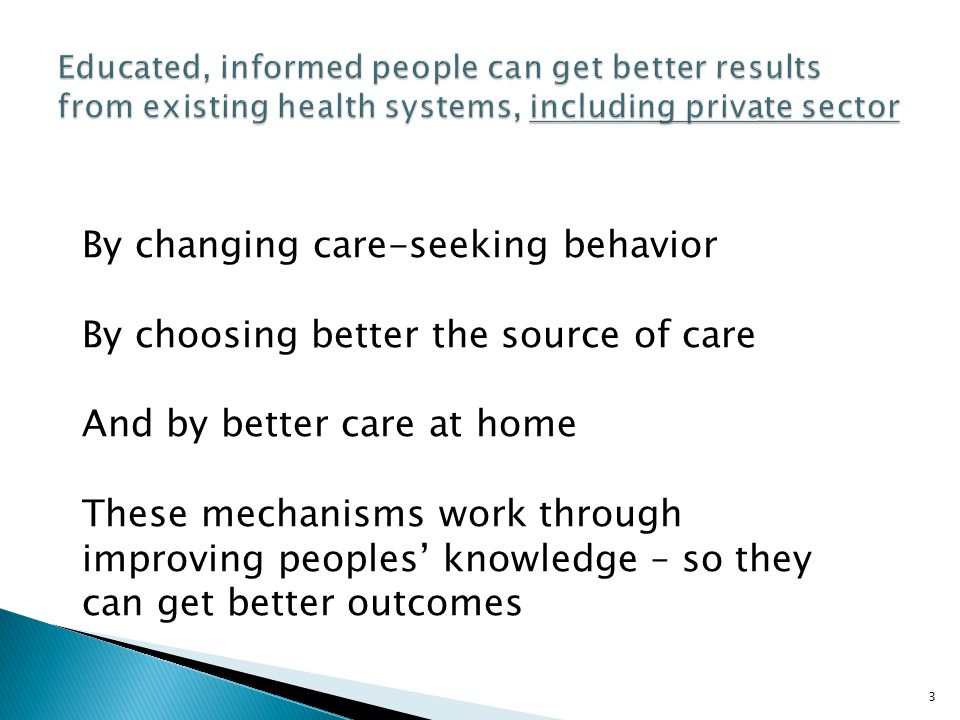 3 By changing care-seeking behavior By choosing better the source of care And by better care at home These mechanisms work through improving peoples' knowledge – so they can get better outcomes