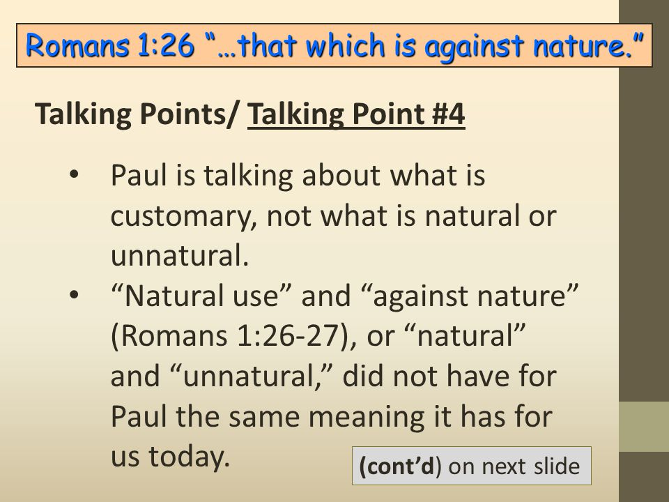 "Paul is talking about what is customary, not what is natural or unnatural. ""Natural use"" and ""against nature"" (Romans 1:26-27), or ""natural"" and ""unna"