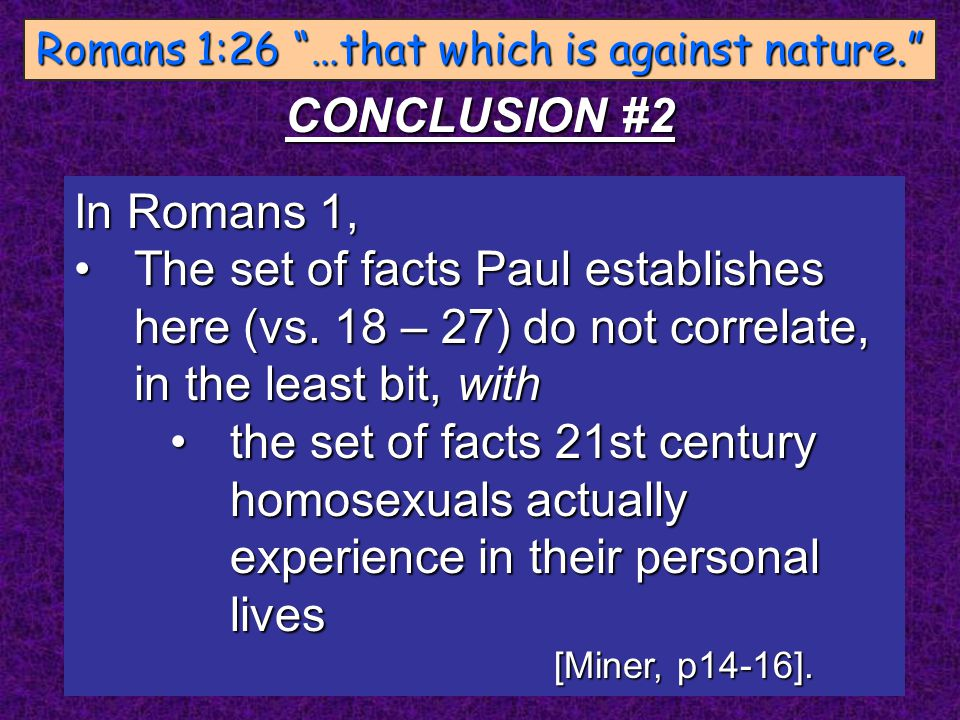"Romans 1:26 ""…that which is against nature."" CONCLUSION #2 In Romans 1, The set of facts Paul establishes here (vs. 18 – 27) do not correlate, in the"