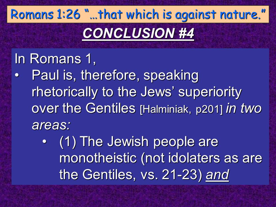 In Romans 1, Paul is, therefore, speaking rhetorically to the Jews' superiority over the Gentiles [Halminiak, p201] in two areas:Paul is, therefore, s