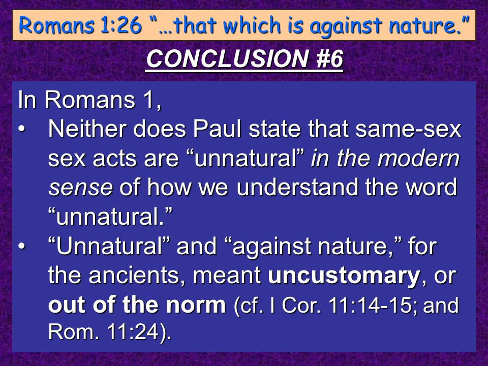 "In Romans 1, Neither does Paul state that same-sex sex acts are ""unnatural"" in the modern sense of how we understand the word ""unnatural.""Neither does"