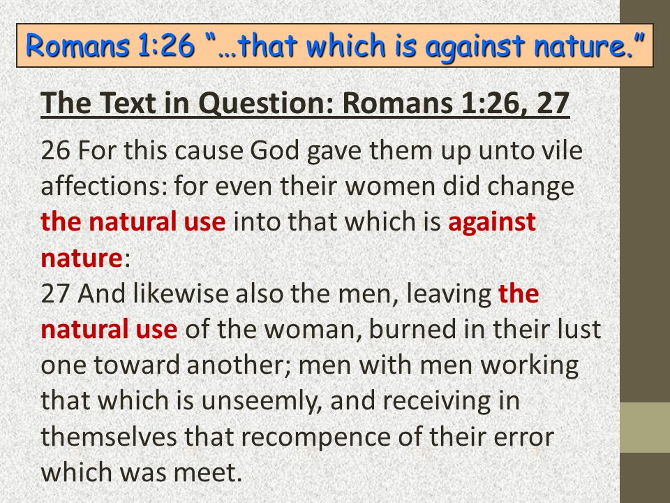 "Romans 1:26 ""…that which is against nature."" 26 For this cause God gave them up unto vile affections: for even their women did change the natural use"