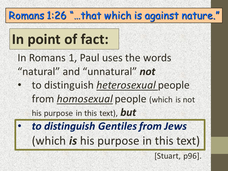 "Romans 1:26 ""…that which is against nature."" In Romans 1, Paul uses the words ""natural"" and ""unnatural"" not to distinguish heterosexual people from ho"