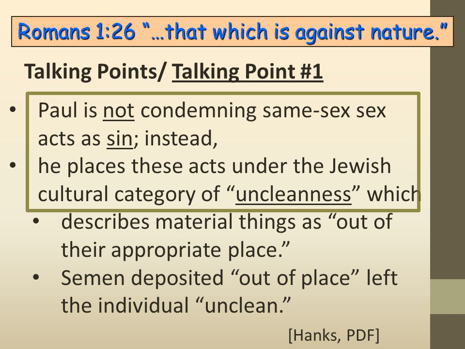 "Paul is not condemning same-sex sex acts as sin; instead, he places these acts under the Jewish cultural category of ""uncleanness"" which describes mat"