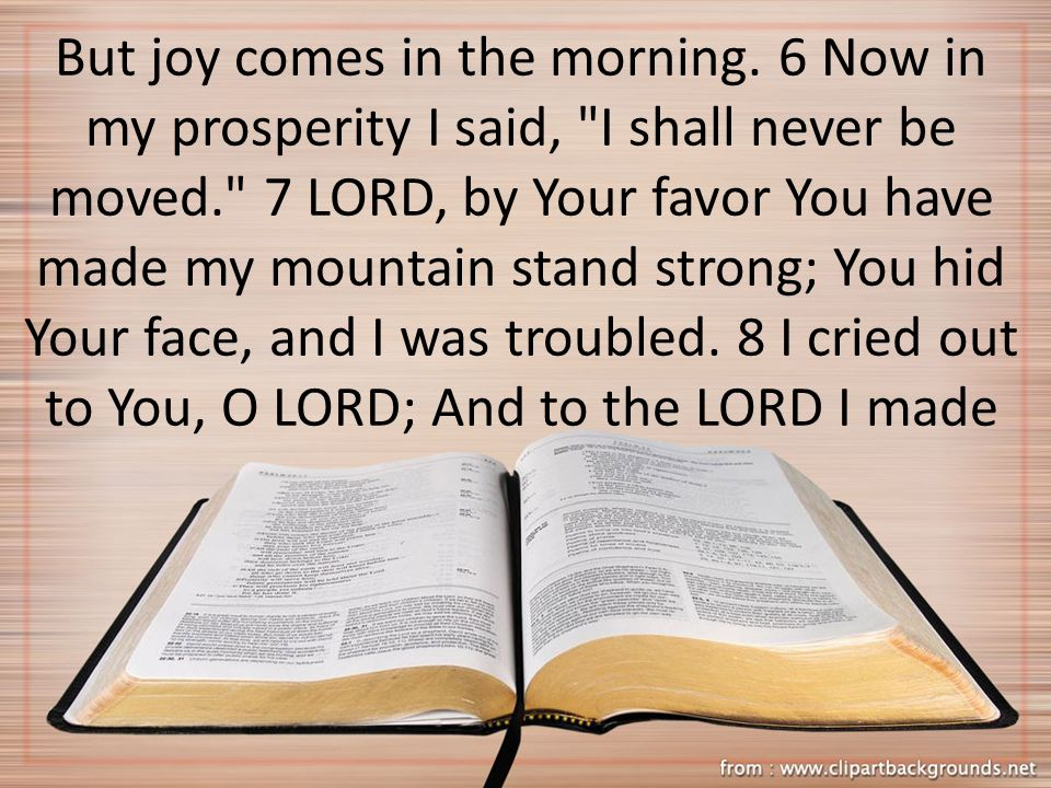 But joy comes in the morning. 6 Now in my prosperity I said,