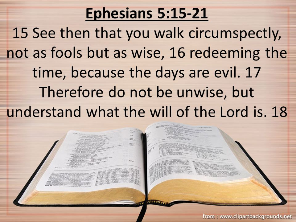 Ephesians 5:15-21 15 See then that you walk circumspectly, not as fools but as wise, 16 redeeming the time, because the days are evil. 17 Therefore do