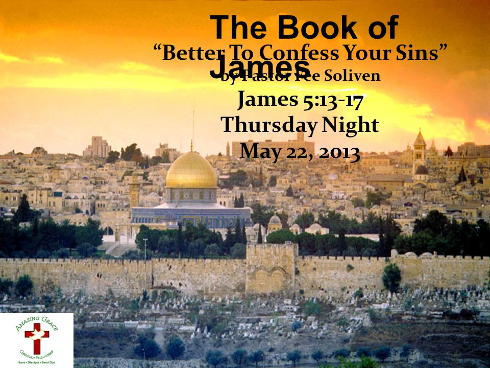 """The Book of James """"Better To Confess Your Sins"""" by Pastor Fee Soliven James 5:13-17 Thursday Night May 22, 2013"""