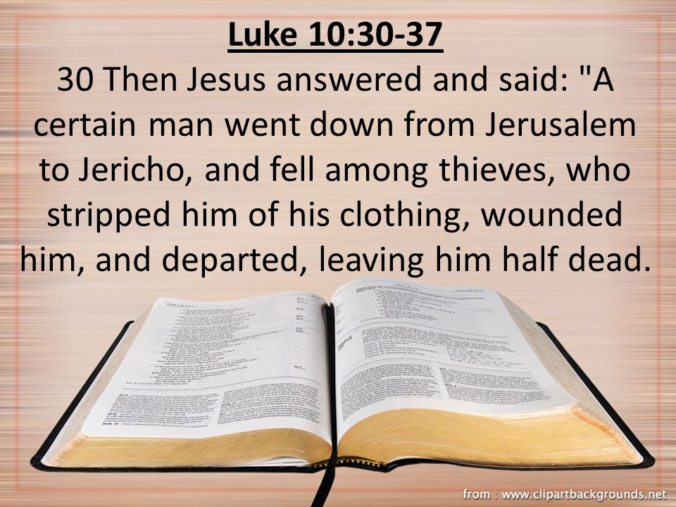 Luke 10:30-37 30 Then Jesus answered and said: A certain man went down from Jerusalem to Jericho, and fell among thieves, who stripped him of his clothing, wounded him, and departed, leaving him half dead.