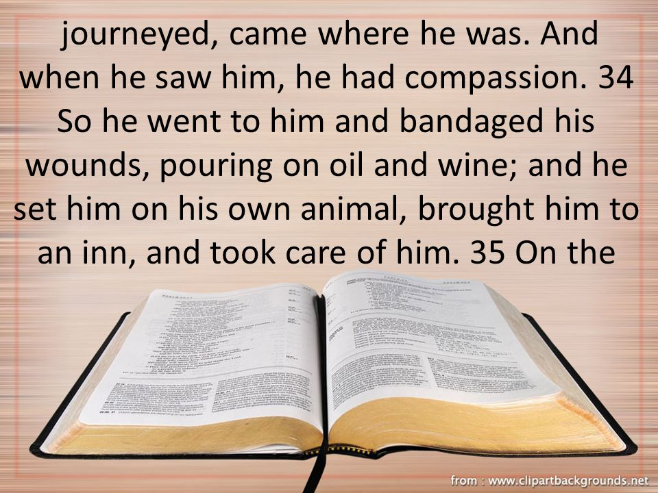 journeyed, came where he was. And when he saw him, he had compassion.