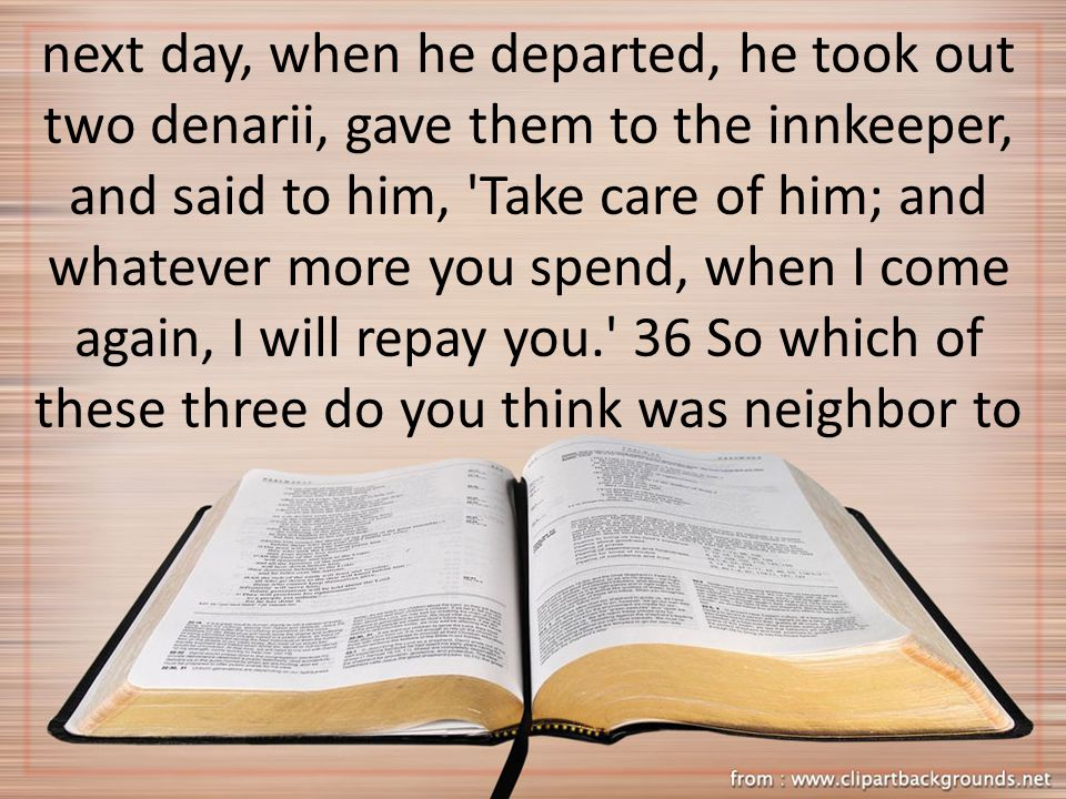 next day, when he departed, he took out two denarii, gave them to the innkeeper, and said to him, Take care of him; and whatever more you spend, when I come again, I will repay you. 36 So which of these three do you think was neighbor to