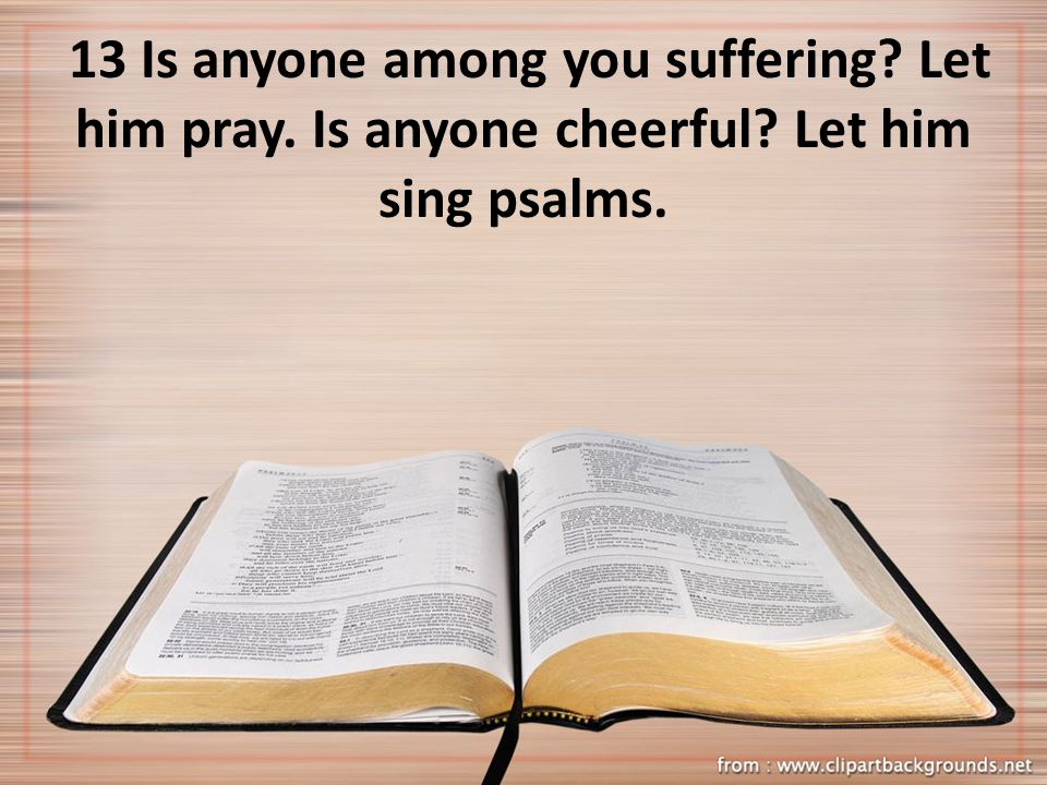 13 Is anyone among you suffering? Let him pray. Is anyone cheerful? Let him sing psalms.