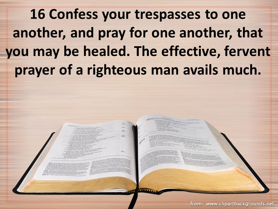 16 Confess your trespasses to one another, and pray for one another, that you may be healed. The effective, fervent prayer of a righteous man avails m