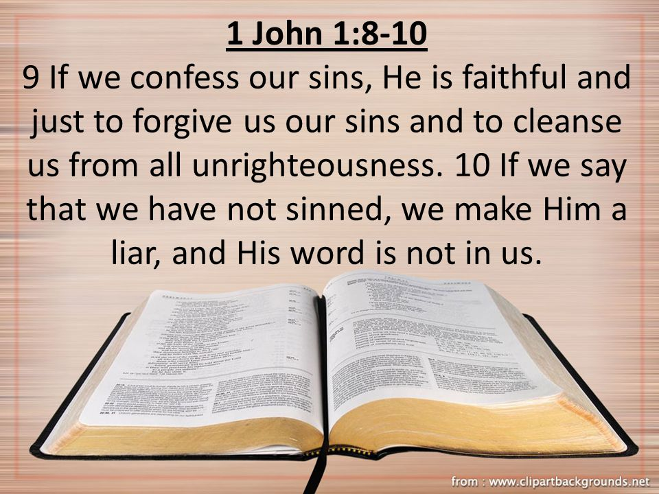 1 John 1:8-10 9 If we confess our sins, He is faithful and just to forgive us our sins and to cleanse us from all unrighteousness. 10 If we say that w
