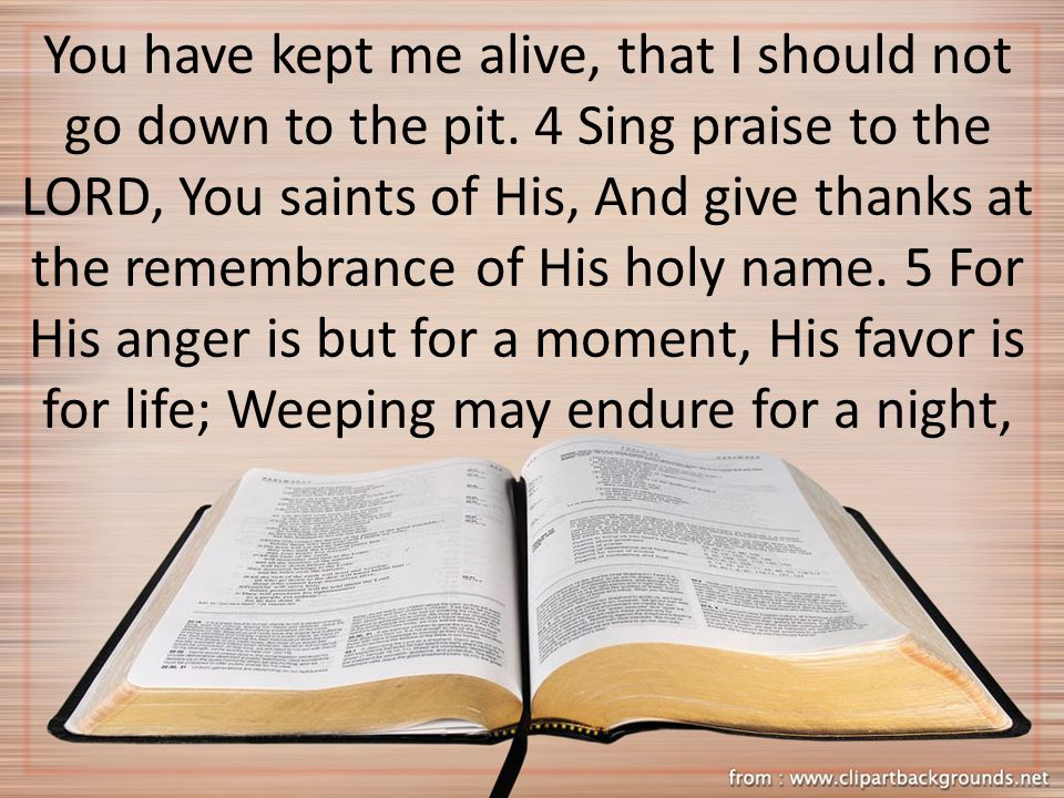 You have kept me alive, that I should not go down to the pit. 4 Sing praise to the LORD, You saints of His, And give thanks at the remembrance of His