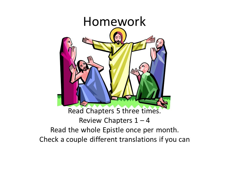Homework Read Chapters 5 three times.Review Chapters 1 – 4 Read the whole Epistle once per month.