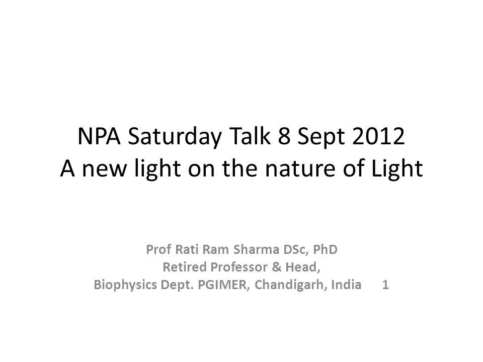 NPA Saturday Talk 8 Sept 2012 A new light on the nature of Light Prof Rati Ram Sharma DSc, PhD Retired Professor & Head, Biophysics Dept.