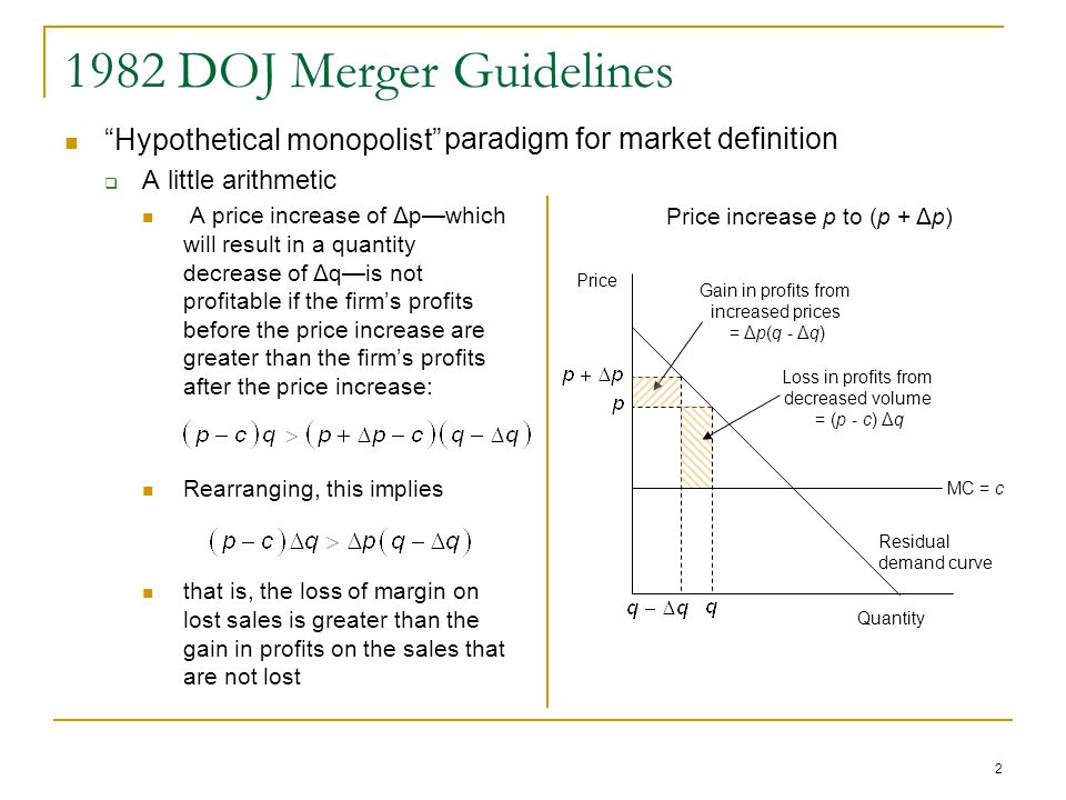 1982 DOJ Merger Guidelines Hypothetical monopolist  A little arithmetic A price increase of Δp—which will result in a quantity decrease of Δq—is not profitable if the firm's profits before the price increase are greater than the firm's profits after the price increase: Rearranging, this implies that is, the loss of margin on lost sales is greater than the gain in profits on the sales that are not lost 2 Price Quantity MC = c Residual demand curve Price increase p to (p + Δp) Gain in profits from increased prices = Δp(q - Δq) Loss in profits from decreased volume = (p - c) Δq paradigm for market definition