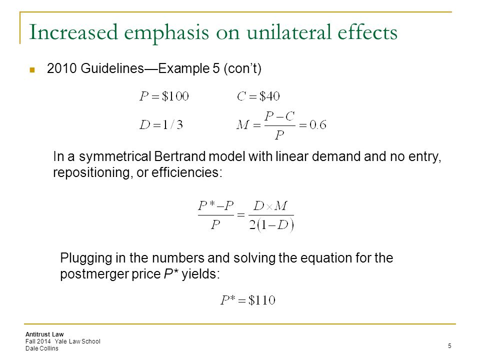 Antitrust Law Fall 2014 Yale Law School Dale Collins Increased emphasis on unilateral effects 2010 Guidelines—Example 5 (con't) 5 In a symmetrical Bertrand model with linear demand and no entry, repositioning, or efficiencies: Plugging in the numbers and solving the equation for the postmerger price P* yields: