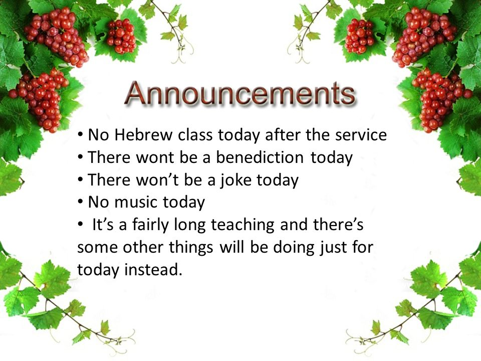No Hebrew class today after the service There wont be a benediction today There won't be a joke today No music today It's a fairly long teaching and there's some other things will be doing just for today instead.