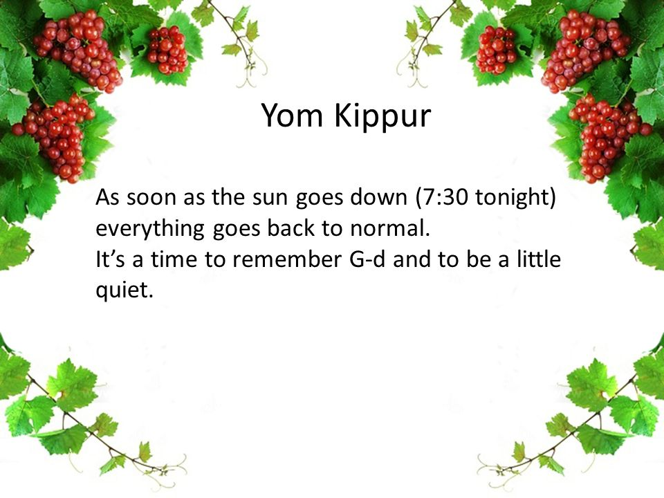 Yom Kippur As soon as the sun goes down (7:30 tonight) everything goes back to normal. It's a time to remember G-d and to be a little quiet.