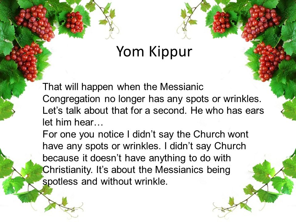 Yom Kippur That will happen when the Messianic Congregation no longer has any spots or wrinkles. Let's talk about that for a second. He who has ears l