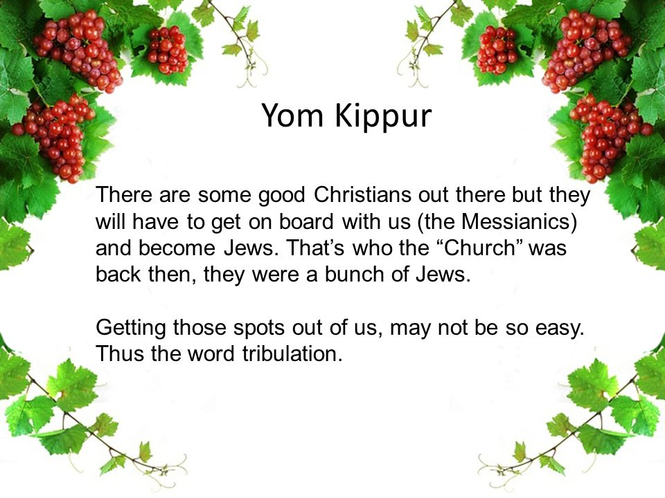"Yom Kippur There are some good Christians out there but they will have to get on board with us (the Messianics) and become Jews. That's who the ""Churc"