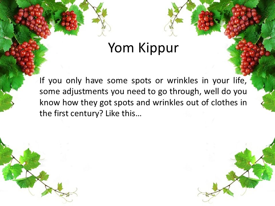 Yom Kippur If you only have some spots or wrinkles in your life, some adjustments you need to go through, well do you know how they got spots and wrinkles out of clothes in the first century.