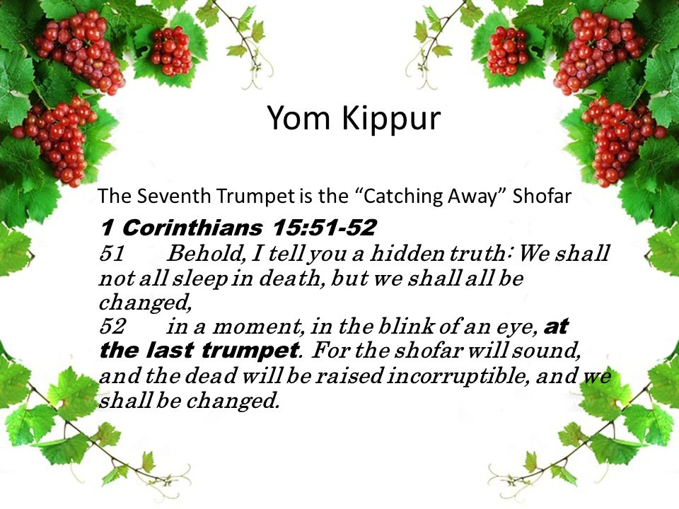 Yom Kippur The Seventh Trumpet is the Catching Away Shofar 1 Corinthians 15:51-52 51Behold, I tell you a hidden truth: We shall not all sleep in death, but we shall all be changed, 52in a moment, in the blink of an eye, at the last trumpet.