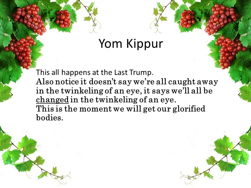 Yom Kippur This all happens at the Last Trump. Also notice it doesn't say we're all caught away in the twinkeling of an eye, it says we'll all be chan