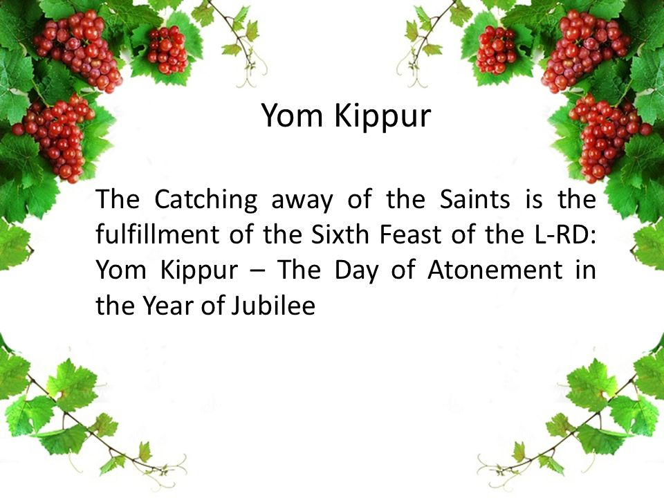Yom Kippur The Catching away of the Saints is the fulfillment of the Sixth Feast of the L-RD: Yom Kippur – The Day of Atonement in the Year of Jubilee