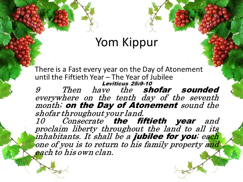 Yom Kippur There is a Fast every year on the Day of Atonement until the Fiftieth Year – The Year of Jubilee Leviticus 25:9-10 9 Then have the shofar s