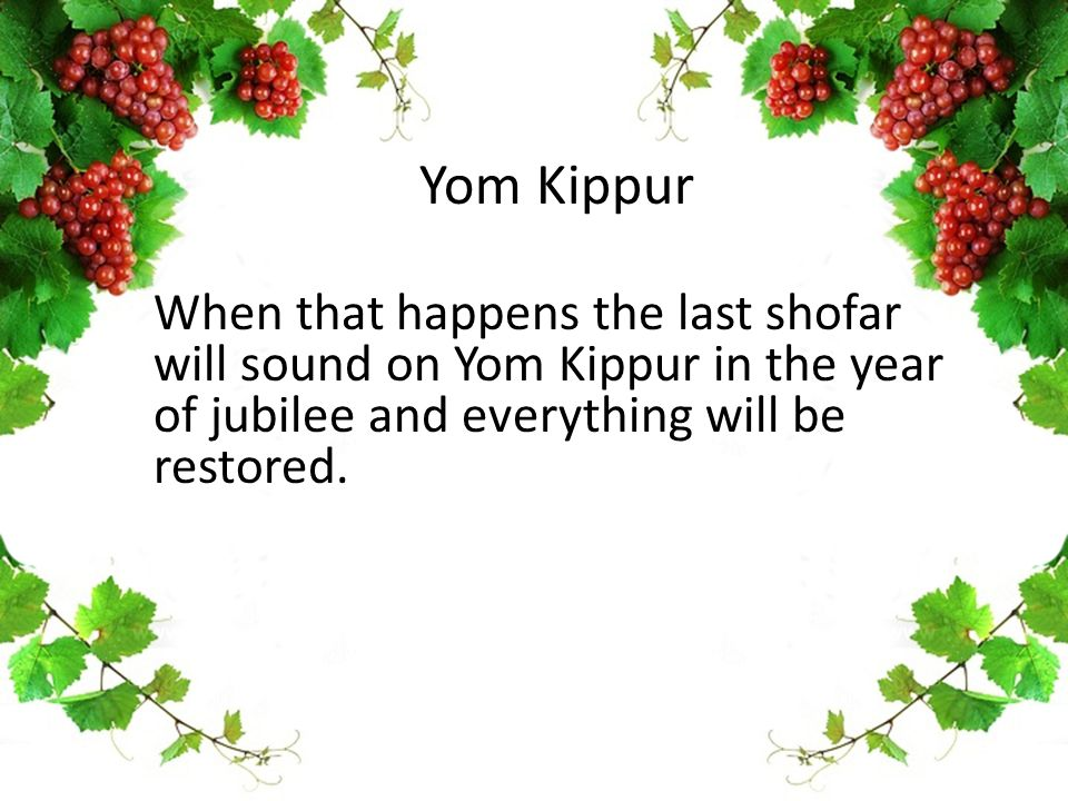 Yom Kippur When that happens the last shofar will sound on Yom Kippur in the year of jubilee and everything will be restored.