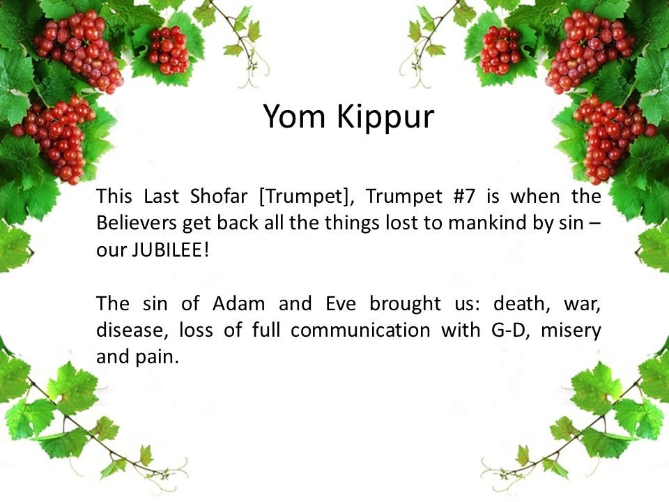 Yom Kippur This Last Shofar [Trumpet], Trumpet #7 is when the Believers get back all the things lost to mankind by sin – our JUBILEE! The sin of Adam