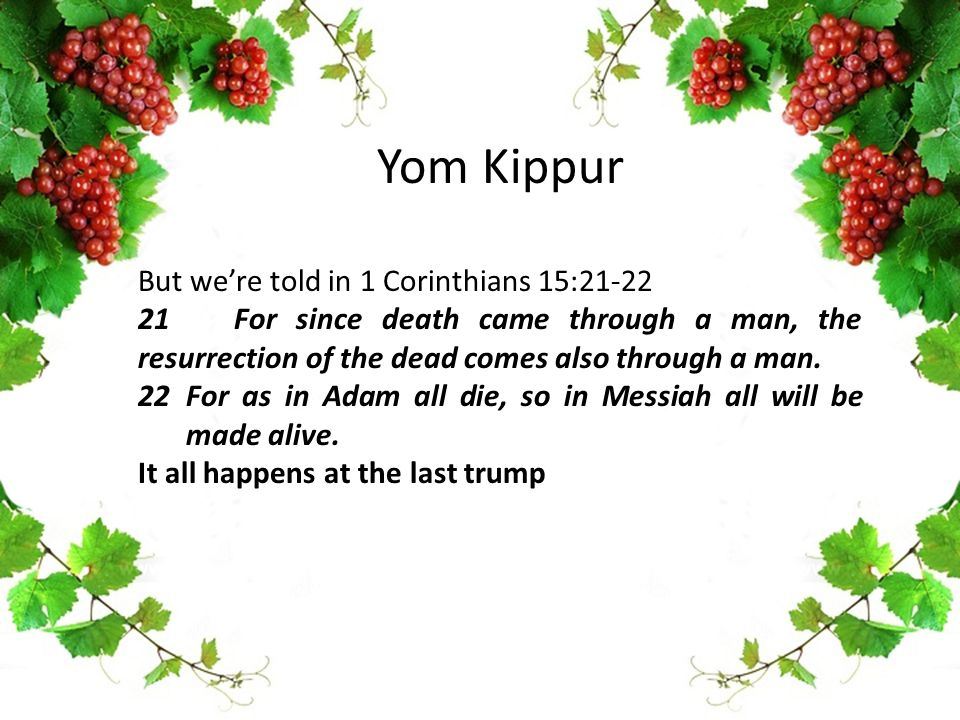 Yom Kippur But we're told in 1 Corinthians 15:21-22 21For since death came through a man, the resurrection of the dead comes also through a man. 22For
