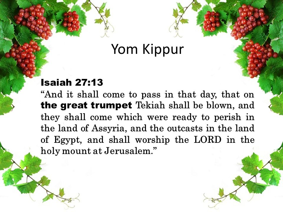 "Yom Kippur Isaiah 27:13 ""And it shall come to pass in that day, that on the great trumpet Tekiah shall be blown, and they shall come which were ready"