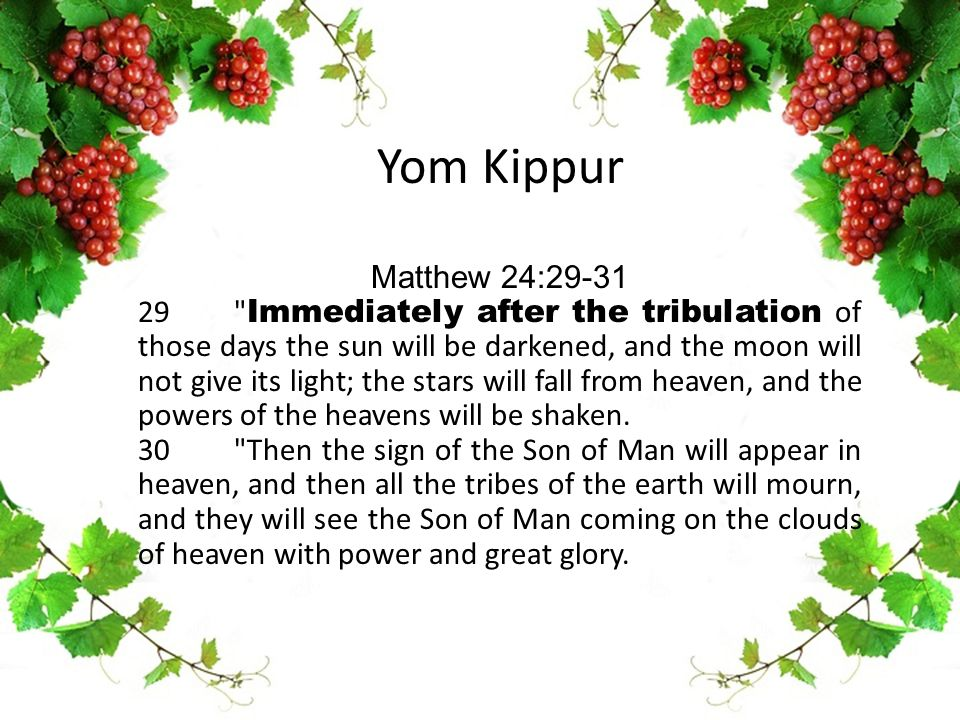 Yom Kippur Matthew 24:29-31 29 Immediately after the tribulation of those days the sun will be darkened, and the moon will not give its light; the stars will fall from heaven, and the powers of the heavens will be shaken.