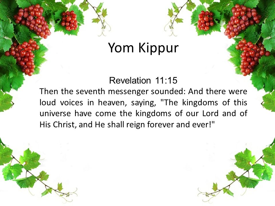 Yom Kippur Revelation 11:15 Then the seventh messenger sounded: And there were loud voices in heaven, saying,