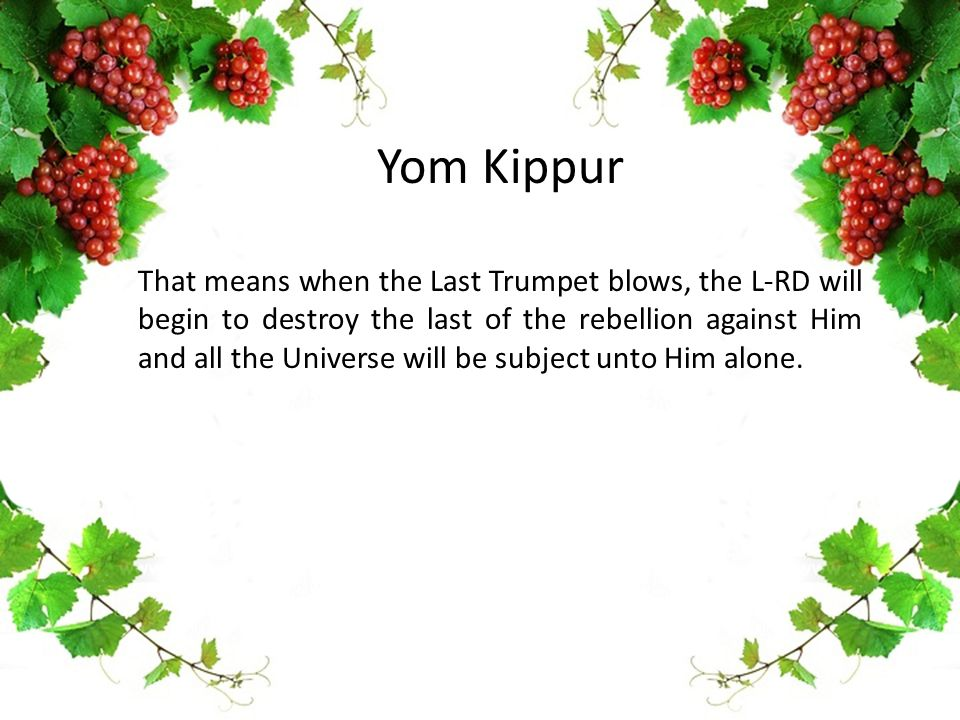 Yom Kippur That means when the Last Trumpet blows, the L-RD will begin to destroy the last of the rebellion against Him and all the Universe will be subject unto Him alone.