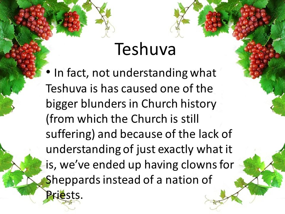 Teshuva In fact, not understanding what Teshuva is has caused one of the bigger blunders in Church history (from which the Church is still suffering)