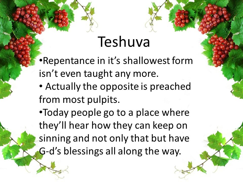 Teshuva Repentance in it's shallowest form isn't even taught any more.