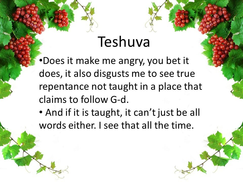 Teshuva Does it make me angry, you bet it does, it also disgusts me to see true repentance not taught in a place that claims to follow G-d.